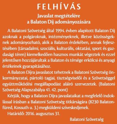 F E L H Í V Á S Javaslat megtételére a Balaton Díj adományozására A Balatoni Szövetség által 1994. évben alapított Balaton Díj azoknak a polgároknak, intézményeknek, illetve közösségeknek adományozható, akik a Balaton érdekében, annak fejlesztésében (társadalmi, szociális, kulturális, oktatási, sport és gazdasági téren) kiemelkedoen hasznos munkát végeztek és ezzel jelentosen hozzájárultak a Balaton és térsége erkölcsi és anyagi értékeinek gyarapításához. A Balaton Díjra javaslatot tehetnek a Balatoni Szövetség önkormányzatai, pártoló tagjai, tisztségviseloi és a Szövetséggel együttmuködési megállapodást aláíró szervezetek. (Balatoni Szövetség Alapszabálya 41. 42. pont) Kérjük, hogy a Balaton Díjra javaslataikat a megfelelo indoklással írásban a Balatoni Szövetség titkárságára (8230 Balatonfüred, Kossuth u. 3.) megküldeni szíveskedjenek. Határido: 2016. augusztus 31. Balatoni Szövetség
